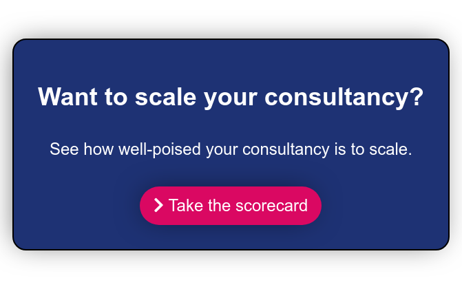Want to scale your consultancy?  See how well-poised your consultancy is to scale.    Take the scorecard