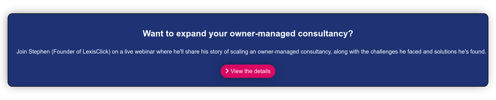 Want to expand your owner-managed consultancy?  Join Stephen (Founder of LexisClick) on a live webinar where he'll share his  story of scaling an owner-managed consultancy, along with the challenges he  faced and solutions he's found.    View the details