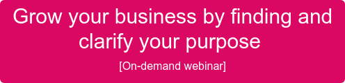 Grow your business by finding and  clarify your purpose  [On-demand webinar]