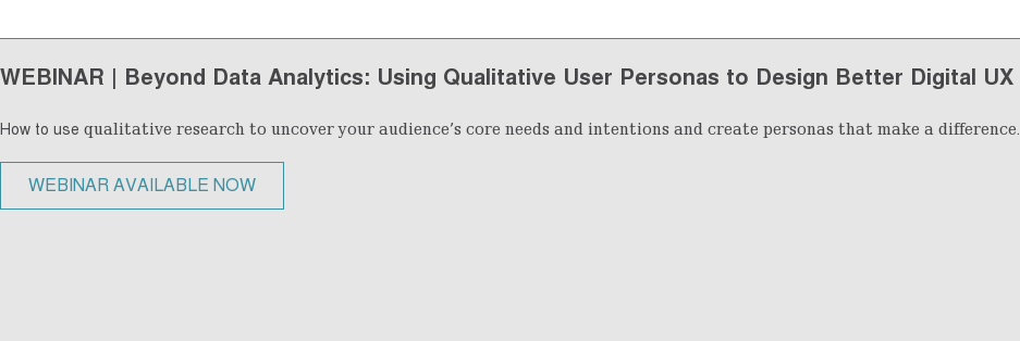 WEBINAR | Beyond Data Analytics: Using Qualitative User Personas to Design Better Digital UX How to use qualitative research to uncovers your audience's core needs and intentions and create personas that make a difference. REGISTER NOW