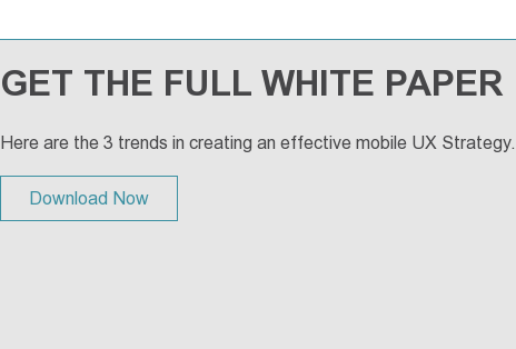 GET THE FULL WHITE PAPER  Here are the 3 trends in creating an effective mobile UX Strategy. Download Now