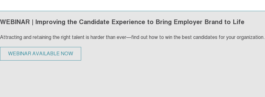 WEBINAR | Improving the Candidate Experience to Bring Employer Brand to Life Attracting and retaining the right talent is harder than ever—find out how to win the best candidates for your organization. WEBINAR AVAILABLE NOW