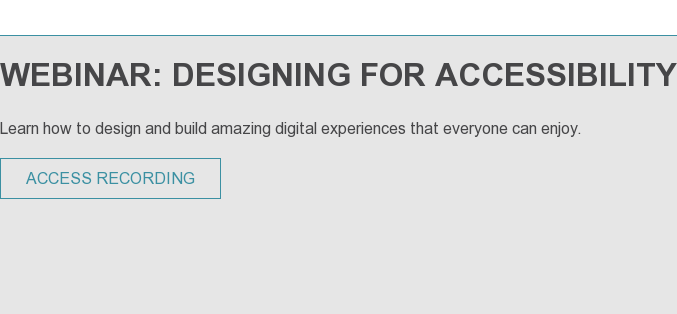 WEBINAR: DESIGNING FOR ACCESSIBILITY Learn how to design and build amazing digital experiences that everyone can enjoy.   SAVE YOUR SEAT