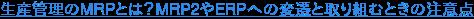 生産管理のMRPとは?MRP2やERPへの変遷と取り組むときの注意点