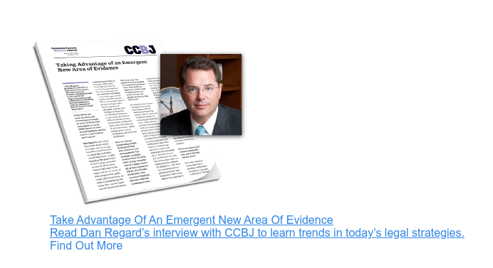 Take Advantage Of An Emergent New Area Of Evidence Read Dan Regard's interview  with CCBJ to learn trends in today's legal strategies. Find Out More
