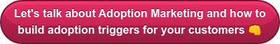Let's talk about Adoption Marketing and how to  build adoption triggers for your customers