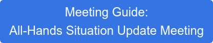 Meeting Guide:  All-Hands Situation Update Meeting