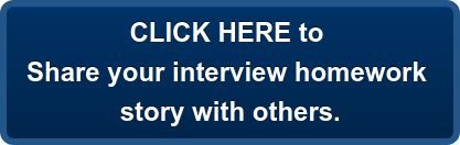CLICK HERE to Share your interview homework story with others.