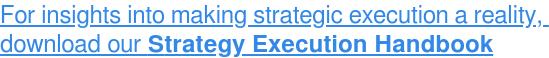 For insights into making strategic execution a reality,  downloadourStrategy Execution Handbook