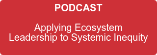 PODCAST   Applying Ecosystem   Leadership to Systemic Inequity