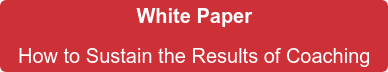 White Paper  How to Sustain the Results of Coaching