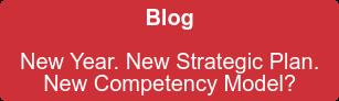 Blog  New Year. New Strategic Plan.   New Competency Model?