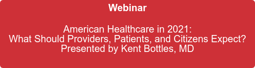 Webinar    American Healthcare in 2021: What Should Providers, Patients, and Citizens Expect? Presented by Kent Bottles, MD