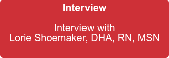 Interview  Interview with   Lorie Shoemaker, DHA, RN, MSN