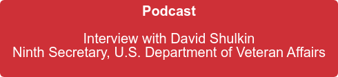 Podcast  Interview with David Shulkin  Ninth Secretary, U.S. Department of Veteran Affairs
