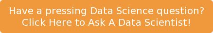 Have a pressing Data Science question?  Click Here to Ask A Data Scientist!