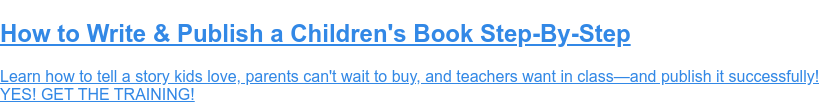 FREE Children's Book Writing and Self-Publishing Training  Learn how to tell a story kids love, parents can't wait to buy, and teachers  want in class—and publish it successfully!  YES! GET THE TRAINING!