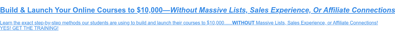 FREE TRAINING: Build and Launch an Online Course to $10,000  Learn the exact step-by-step methods our students are using to build and  launch theircourses to $10,000......WITHOUT Massive Lists, Sales Experience, or  Affiliate Connections!  YES! GET THE TRAINING!