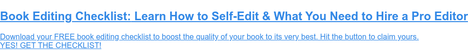Book Editing Checklist: Learn How to Self-Edit & What You Need to Hire a Pro  Editor  Download your FREE book editing checklist to boost the quality of your book to  its very best. Hit the button to claim yours.  YES! GET THE CHECKLIST!