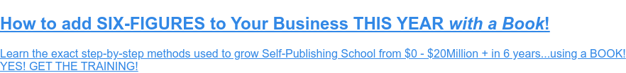 How to add SIX-FIGURES to Your Business THIS YEAR with a Book!  Learn the exact step-by-step methods used to grow Self-Publishing School from  $0 - $20Million + in 6 years...using a BOOK!  YES! GET THE TRAINING!