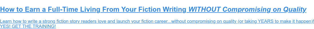 FREE Fiction Training! Learn the craft...  Learn how to write a strong fiction story readers love and launch your fiction  career...without compromising on quality (or taking YEARS to make it happen)!  YES! GET THE TRAINING!