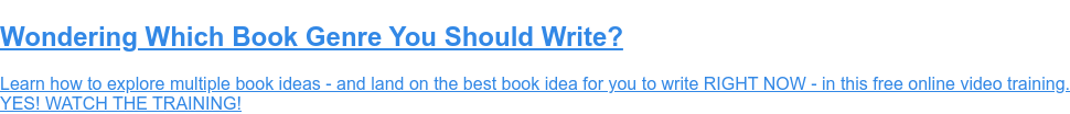 Wondering Which Book Genre You Should Write?  Learn how to explore multiple book ideas - and land on the best book idea for  you to write RIGHT NOW - in this free online video training. (Psst! You'll  lalso learn how books create passive income, the path to self-publishing, and  more!)  YES! WATCH THE TRAINING!