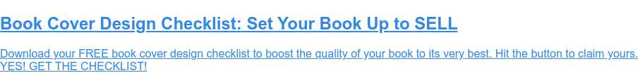 Book Cover Design Checklist: Set Your Book Up to SELL  Download your FREE book cover design checklist to boost the quality of your  book to its very best. Hit the button to claim yours.  YES! GET THE CHECKLIST!