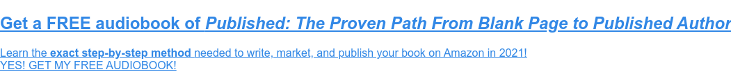 Get your FREE Audiobook of Published: The Proven Path From Blank Page to  Published Author  Learn the exact step-by-step method needed to write, market, and publish your  book on Amazon in 2021!  YES! GET MY FREE COPY!