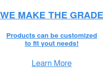 WE MAKE THE GRADE PRODUCTS CAN BE CUSTOMIZED TO FIT YOUR NEEDS! Learn More