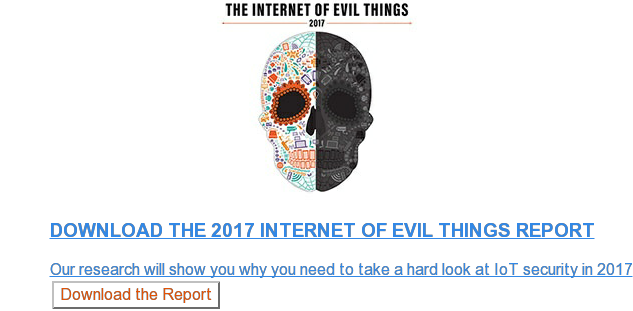 Download the 2017 Internet of Evil Things Report  Our research will show you why you need to take a hard look at IoT security in  2017 Download the Report