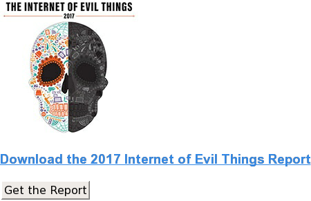 Download the 2017 Internet of Evil Things Report Get the Report