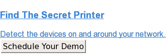 Find The Secret Printer  Detect the devices on and around your network. Schedule Your Demo