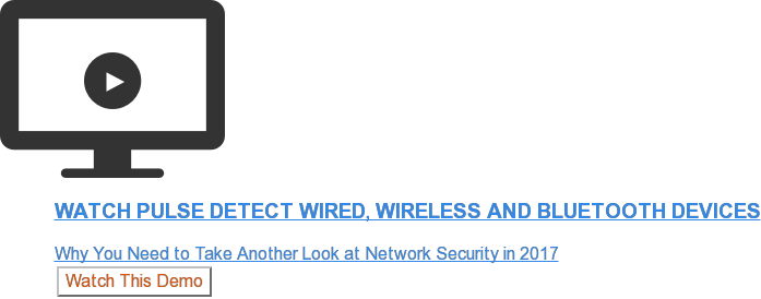 Watch Pulse Detect Wired, Wireless and Bluetooth Devices  Why You Need to Take Another Look at Network Security in 2017 Watch This Demo