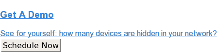 Get ADemo  See for yourself: how many devices are hidden in your network? Schedule Now