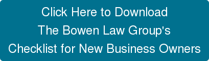 Click Here to Download The Bowen Law Group's Checklist for New Business Owners