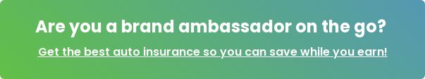 Are you a brand ambassador on the go? Get the best auto insurance so you can save while you earn!