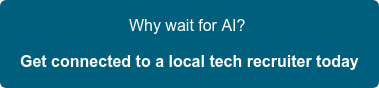 Why wait for AI?  Get connected to a local tech recruiter today