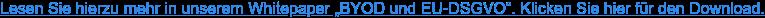 """Lesen Sie hierzu mehr in unserem Whitepaper """"BYOD und EU-DSGVO"""". Klicken Sie  hier für den Download."""