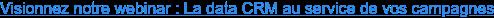 Visionnez notre webinar : La data CRM au service de vos campagnes