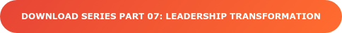 Download series part 07: LEADERSHIP TRANSFORMATION