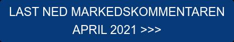 LAST NED MARKEDSKOMMENTAREN  APRIL 2021 >>>