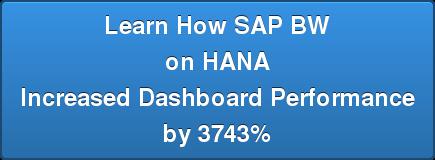 Learn How SAP BW  on HANA  Increased Dashboard Performance  by 3743%
