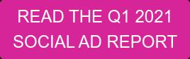 READ THE Q1 2021  SOCIAL AD REPORT