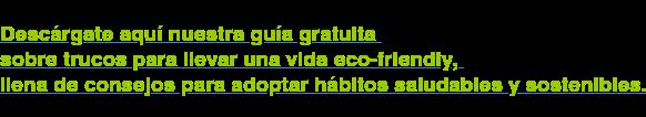 Descárgate aquí nuestra guía gratuita sobre trucos para llevar una vida  eco-friendly, llena de consejos para adoptar hábitos saludables y sostenibles.