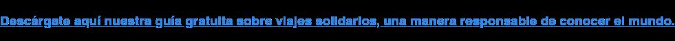 Descárgate aquí nuestra guía gratuita sobre viajes solidarios, una manera  responsable de conocer el mundo.