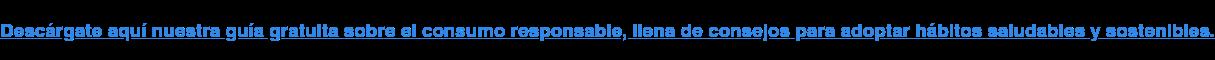 Descárgate aquí nuestra guía gratuita sobre el consumo responsable, llena de  consejos para adoptar hábitos saludables y sostenibles.