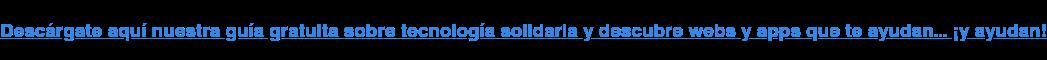 Descárgate aquí nuestra guía gratuita sobre tecnología solidaria y descubre webs y apps que te ayudan... ¡y ayudan!