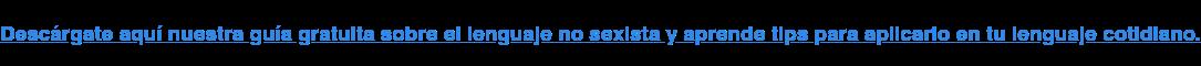 Descárgate aquí nuestra guía gratuita sobre el lenguaje no sexista y aprende  tips para aplicarlo en tu lenguaje cotidiano.