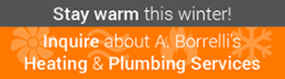 Stay Warm This Winter! Inquire About A. Borrelli's   Heating & Plumbing  Services