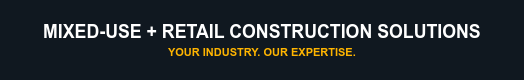 Mixed-Use + Retail Construction Solutions Your Industry. Our Expertise.